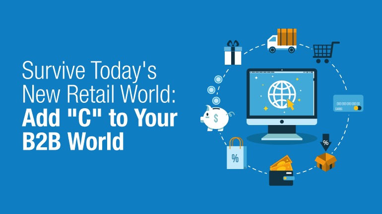 """Survive Today's New Retail World: 4 Ways to Add """"C"""" to Your B2B World"""